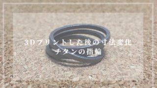 3Dプリントした後の寸法変化 チタンの指輪
