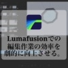 Lumafusionでの編集作業の効率を劇的に向上させる